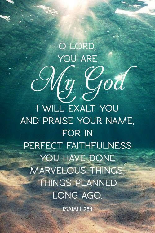 Lord, you are my God;     I will exalt you and praise your name, for in perfect faithfulness     you have done wonderful things,     things planned long ago. Isaiah 25:1 NIV