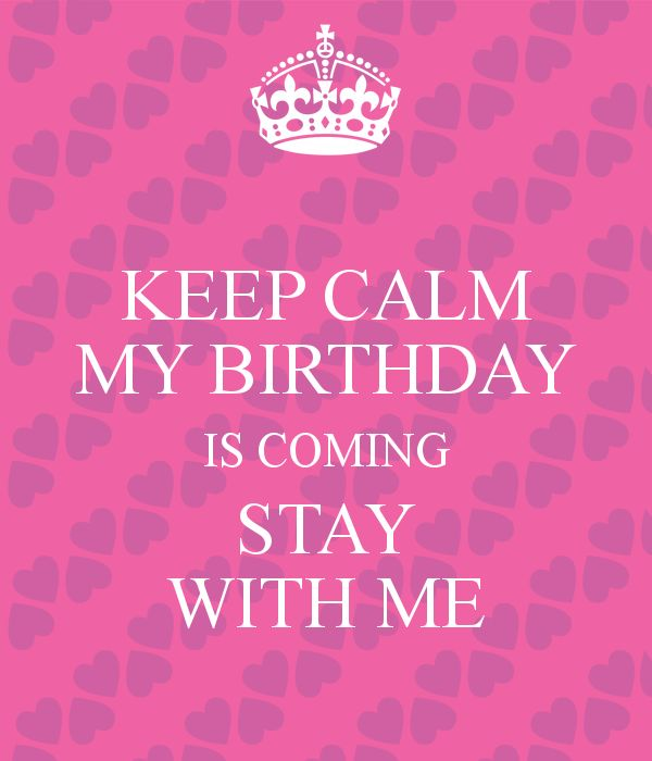 KEEP CALM MY BIRTHDAY IS COMING STAY WITH ME