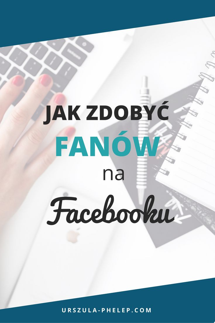 Jak zdobyć fanów na Facebooku I Facebook I biznes I strona biznesowa Facebook I fani na Facebooku I Facebook marketing