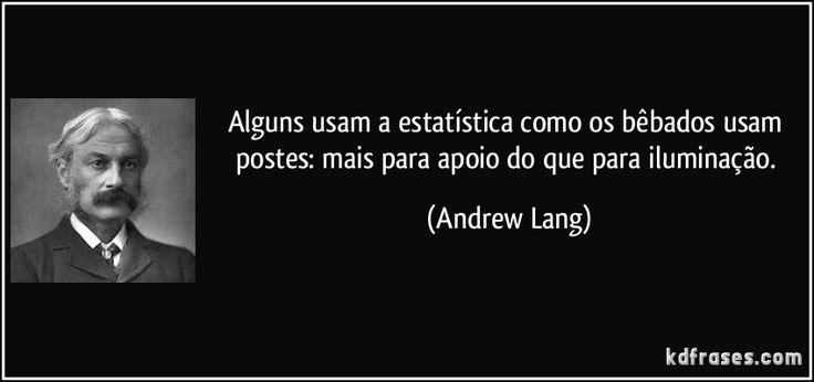 Alguns usam a estatística como os bêbados usam postes: mais para apoio do que para iluminação. (Andrew Lang)
