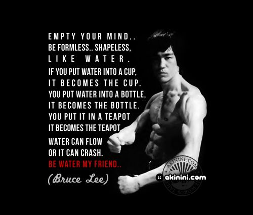 """Empty your mind.. Be Shapeless...  Formless.. Like Water ..  If you put water into a cup, it becomes the cup.  You put water into a bottle, it becomes the bottle.  You put it in a teapot, it becomes the teapot.    Water can flow...  or it can crash.  Be water my friend.""    ~Bruce Lee~"