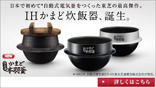 日本ではじめて自動式電気釜をつくった東芝の最高傑作。IHかまど炊飯器、誕生。 備長炭かまど本羽釜 詳しくはこちら