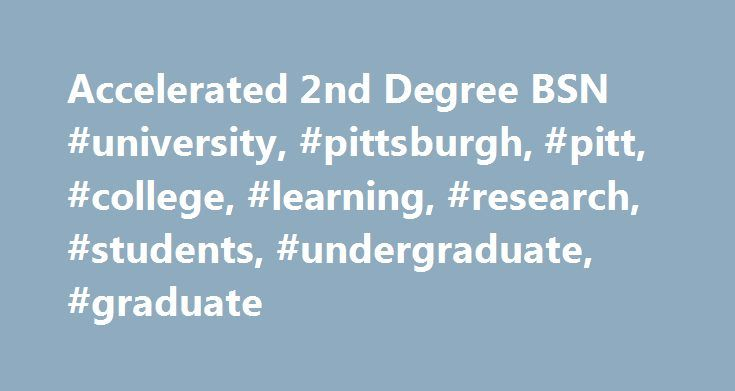Accelerated 2nd Degree BSN #university, #pittsburgh, #pitt, #college, #learning, #research, #students, #undergraduate, #graduate http://louisiana.remmont.com/accelerated-2nd-degree-bsn-university-pittsburgh-pitt-college-learning-research-students-undergraduate-graduate/  Accelerated 2nd Degree BSN Expand Your Career Potential…and make a difference every day Sometimes your first choice for a career just isn't the right one. What you do after realizing that. this is what will define you and…