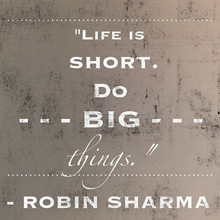 Life is short. Do big things.