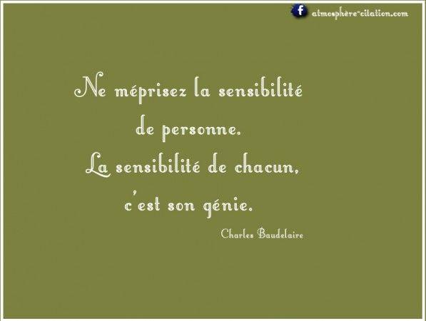Ne méprisez la sensibilité de personne. La sensibilité de chacun, c'est son génie. – Charles Baudelaire