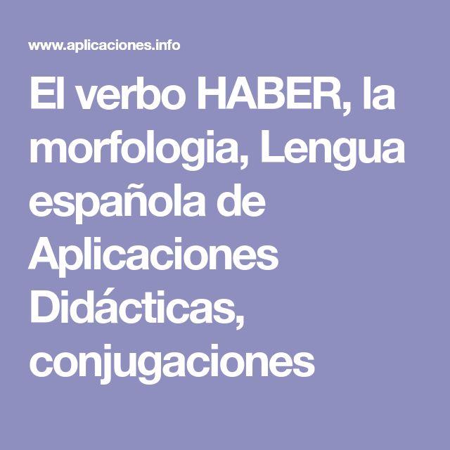 El verbo HABER, la morfologia, Lengua española de Aplicaciones Didácticas, conjugaciones