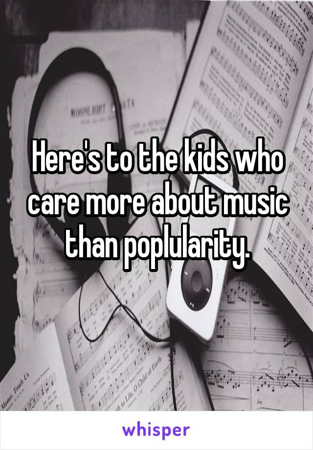 Here's to the kids who care more about music than poplularity.