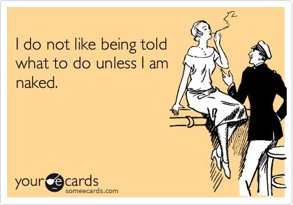 I do not like being told what to do unless I am naked.