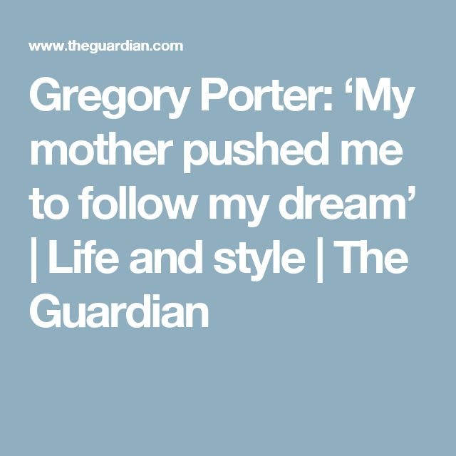 Gregory Porter: 'My mother pushed me to follow my dream'   Life and style   The Guardian