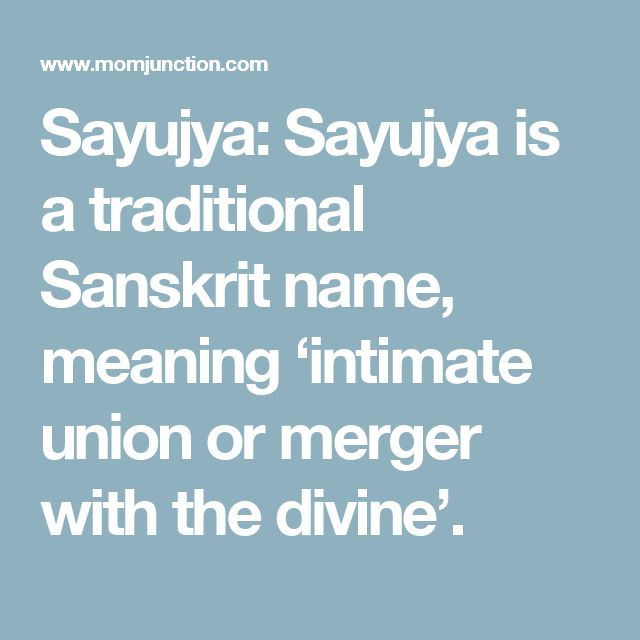 Sayujya:  Sayujya is a traditional Sanskrit name, meaning 'intimate union or merger with the divine'.