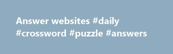Answer websites #daily #crossword #puzzle #answers http://answer.remmont.com/answer-websites-daily-crossword-puzzle-answers/  #answer websites # Best answer: First, may I thank you, and also congratulate you for posting such an amazing, and appropriate question. You ve certainly generated a huge response. One thing I ve noticed that I find both interesting and disturbing in many of the answers is the immediate reference to a certain description of […]