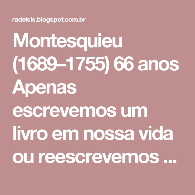 Montesquieu (1689–1755) 66 anos Apenas escrevemos um livro em nossa vida ou reescrevemos várias vezes o mesmo livro. O de Montesquieu foi o Espírito das Leis, no qual pensava desde sua juventude, para o qual recolhia elementos durante sua carreira de estudioso, o qual confrontava antecipadamente, em suas viagens, com a realidade. Nesse livro Montesquieu expressa todo o seu pensamento, se é que seu pensamento havia aflorado em mais de um ponto em suas obras anteriores. Magistrado, enfim, e…