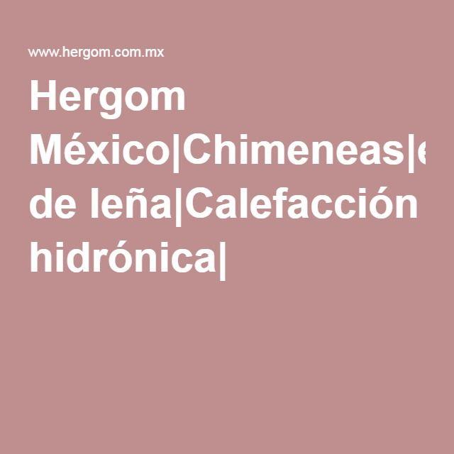 Hergom México|Chimeneas|estufas de leña|Calefacción hidrónica|