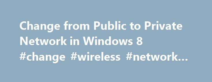 Change from Public to Private Network in Windows 8 #change #wireless #network #name http://namibia.remmont.com/change-from-public-to-private-network-in-windows-8-change-wireless-network-name/  # Change from Public to Private Network in Windows 8/8.1 In Windows 8, when you connect to a wireless network, it will either register it as a Public network or a Private network. Private networks are basically home and work whereas private is anywhere else. Sometimes Windows 8 detects a private…