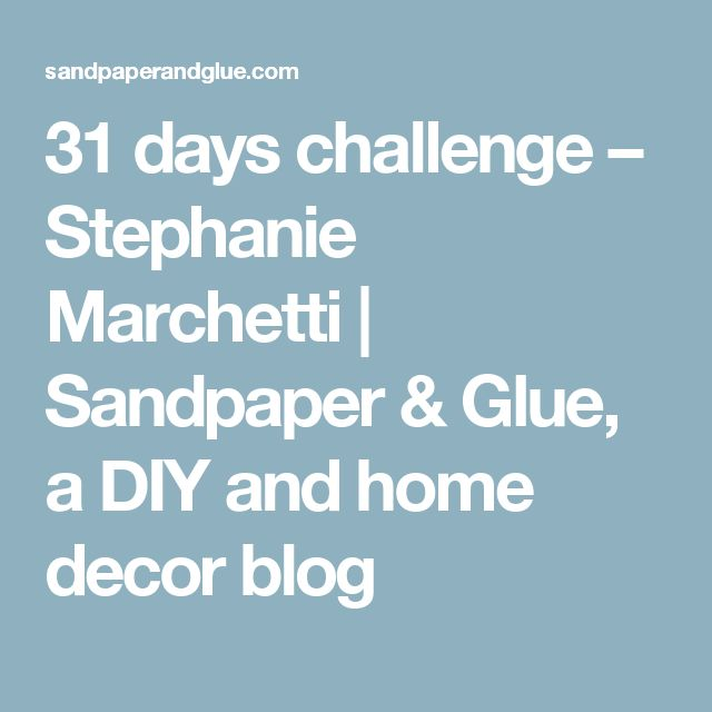 31 days challenge – Stephanie Marchetti | Sandpaper & Glue, a DIY and home decor blog