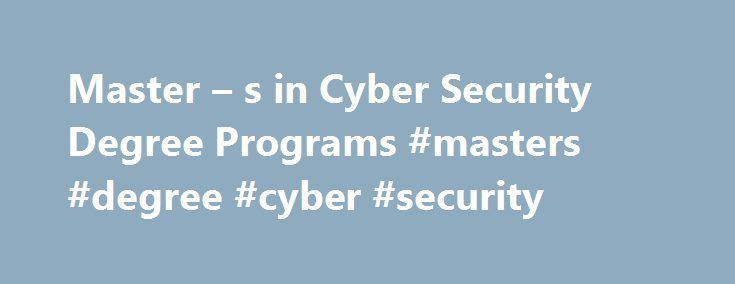 Master – s in Cyber Security Degree Programs #masters #degree #cyber #security http://kansas.remmont.com/master-s-in-cyber-security-degree-programs-masters-degree-cyber-security/  # Master s Cyber Security Degree Programs Master s Cyber Security Degree Programs With government hacks and security breaches in some of our largest industries, cybersecurity is a growing concern and also a great career choice. Earning a master degree in cyber security can give students the edge and make them an…