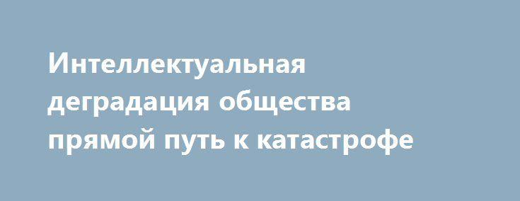 Интеллектуальная деградация общества прямой путь к катастрофе http://rusdozor.ru/2017/03/01/intellektualnaya-degradaciya-obshhestva-pryamoj-put-k-katastrofe/  Современный человек имеет слишком жидкие мозги, чтобы вместить в них весь масштаб Русской цивилизации. Именно поэтому невежество стало нестыдным: гордыня требует от ленивых мозгов дискредитации истории. Ненависть к перегружающему мозги предмету превращает Россию в символ ненависти, историческая Россия противопоставляется собственным…