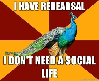 Sometimes non-theater friends complain about me never have free time and that I need to socialize....Guys, I go to rehearsal. I don't go there alone.