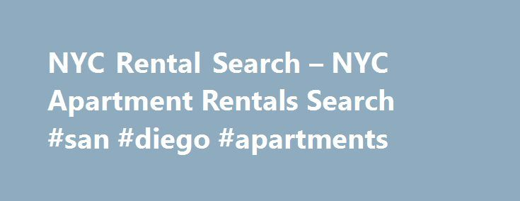 NYC Rental Search – NYC Apartment Rentals Search #san #diego #apartments http://apartment.remmont.com/nyc-rental-search-nyc-apartment-rentals-search-san-diego-apartments/  #nyc apartment rentals # Know your New York City neighborhoods. Part of choosing a new NYC apartment, condo, coop, or house is to choose the right location that suits you best. Every NYC neighborhood is like its own world with each having its own particular features and peculiarities. In New York City, you have a Continue…