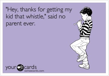 'Hey, thanks for getting my kid that whistle,' said no parent ever.: Whistl, Sayings Quotes Funny, Kids Ha, Parents, Fun Stuff, So True, Funny Stuff, True Stories, Kids Toys