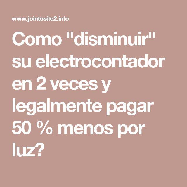 """Como """"disminuir"""" su electrocontador en 2 veces y legalmente pagar 50 % menos por luz?"""
