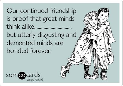 Funny Friendship Ecard: Our continued friendship is proof that great minds think