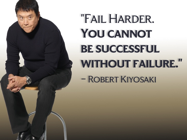 Fail Harder. You cannot be successful without failure - Robert Kiyosaki, author of Rich Dad poor Dad