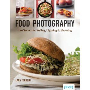 Food Photography: Pro Secrets for Styling, Lighting & Shooting by Lara Ferroni