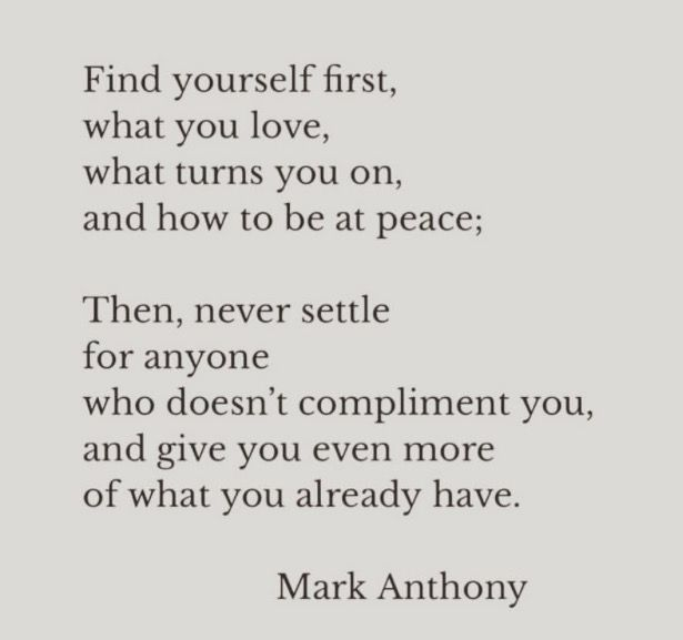 """Find yourself first, what you love, what turns you on and how to be at peace. Then, never settle for anyone who doesn't compliment you and give you even more of what you already have."" ~ Mark Anthony"