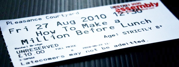 Ticket for Rachel Bridge's show 'How to Make a Million Before Lunch' at the Edinburgh Fringe August 2010.     Dontdelayfor the next 10 or 15 years from now  you can release and do it in less that 3... http://badass24-7.com/retire-this-year/ #Exit_stratergy #Retirement_plan #Pension
