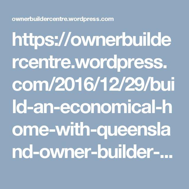 https://ownerbuildercentre.wordpress.com/2016/12/29/build-an-economical-home-with-queensland-owner-builder-courses/