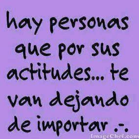 Hay personas que por sus actitudes te van dejando de importar. #frases