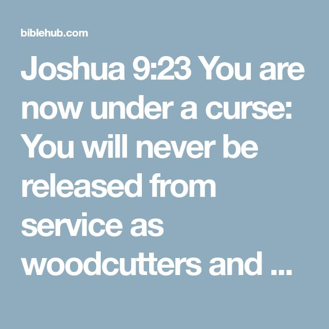 Joshua 9:23 You are now under a curse: You will never be released from service as woodcutters and water carriers for the house of my God.""