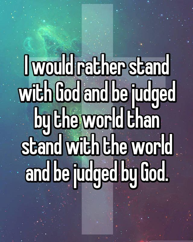 I would rather stand with God and be judged by the world, than to stand with the world and be judged by God.