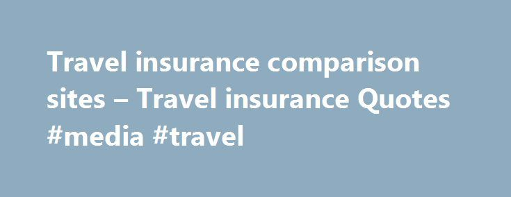 Travel insurance comparison sites – Travel insurance Quotes #media #travel http://travel.nef2.com/travel-insurance-comparison-sites-travel-insurance-quotes-media-travel/  #travel insurance comparison sites # Traveling to another Country. Research providers of travel insurance in the sea of choice. Many Credit cards now days offer great travel insurance which is included in their yearly fee. If you travel frequently this is a great way to save on insurance rather that having to buy separately…