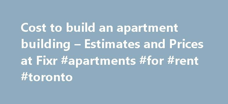 Cost to build an apartment building – Estimates and Prices at Fixr #apartments #for #rent #toronto http://apartment.remmont.com/cost-to-build-an-apartment-building-estimates-and-prices-at-fixr-apartments-for-rent-toronto/  #apartment prices # Build Apartment Cost How much does it cost to build an apartment building? What does it cost to build an apartment building? There are a huge number of variables in such a question. For one thing, apartments come as low-rise, mid-rise and high-rise. For…