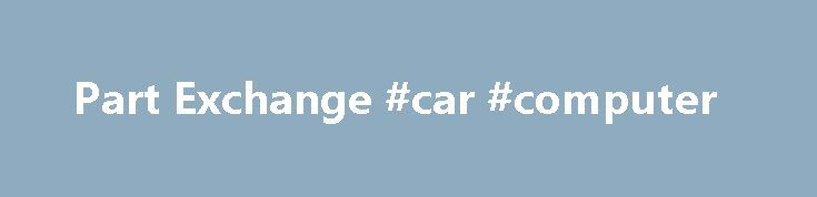 Part Exchange #car #computer http://cars.nef2.com/part-exchange-car-computer/  #part exchange cars # Trade your car If you re looking to purchase a used car but don t want the hassle of selling your car privately, then why not part exchange? We will happily consider any car or light van in part exchange. Our staff will accurately assess and value your car to arrive at an agreeable figure. This amount can be used against any of our vehicles offered for sale. When we value your car in…