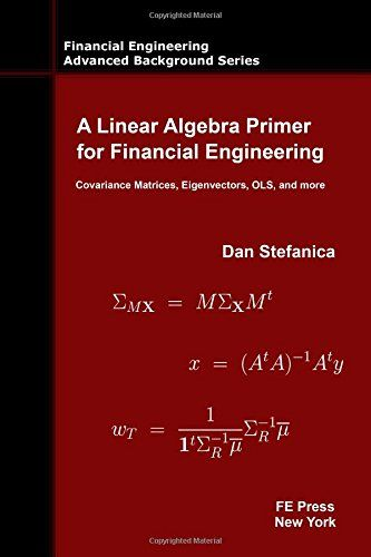 A Linear Algebra Primer for Financial Engineering: Covariance Matrices, Eigenvectors, OLS, and more (Financial Engineering Advanced Background Series)