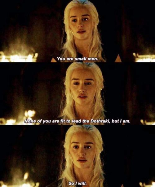 "Daenerys: ""You are small men. None of you are fit to lead the Dothraki, but I am. So I will."""