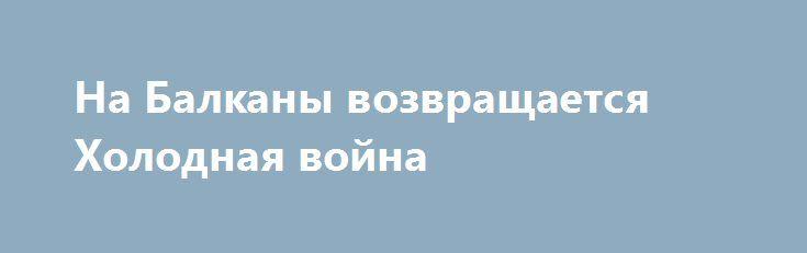 На Балканы возвращается Холодная война https://apral.ru/2017/06/30/na-balkany-vozvrashhaetsya-holodnaya-vojna.html  Уже долгое время от Сербии требует отказаться от предоставления дипломатического статуса сотрудникам Российско-сербского гуманитарного центра в Нише. Говорят, что [...]