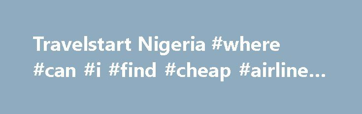 Travelstart Nigeria #where #can #i #find #cheap #airline #tickets http://travel.remmont.com/travelstart-nigeria-where-can-i-find-cheap-airline-tickets/  #travel start # Travelstart Nigeria About Travelstart Nigeria Travelstart is Nigeria's newest online travel agency. Whether you're travelling to London for high flying business or looking for a hotel in South Africa, Travelstart Nigeria can help you. But enough about us—let's talk about you. When you're travelling for business or leisure…