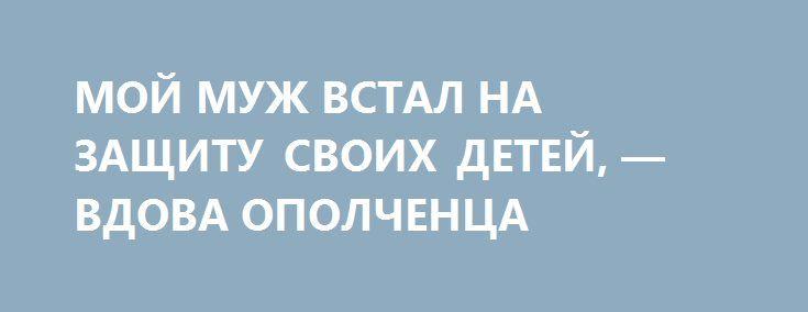 МОЙ МУЖ ВСТАЛ НА ЗАЩИТУ СВОИХ ДЕТЕЙ, — ВДОВА ОПОЛЧЕНЦА http://rusdozor.ru/2017/06/26/moj-muzh-vstal-na-zashhitu-svoix-detej-vdova-opolchenca/  «Муж решил встать на защиту детей, семьи и ушел в ополчение», — рассказала вдова военнослужащего ДНР. И таких историй – тысячи. Дети Донбасса просто радовались жизни, общению, играм, дружбе. Ходили в детские садики и школы, учились, мечтали, кем будут в ...