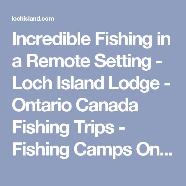 Incredible Fishing in a Remote Setting - Loch Island Lodge - Ontario Canada Fishing Trips - Fishing Camps Ontario Canada - 1st Class Fishing Trips to Canada