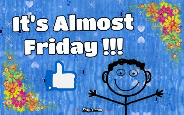Almost Friday | It's Almost Friday !!! | Others on Slapix.com