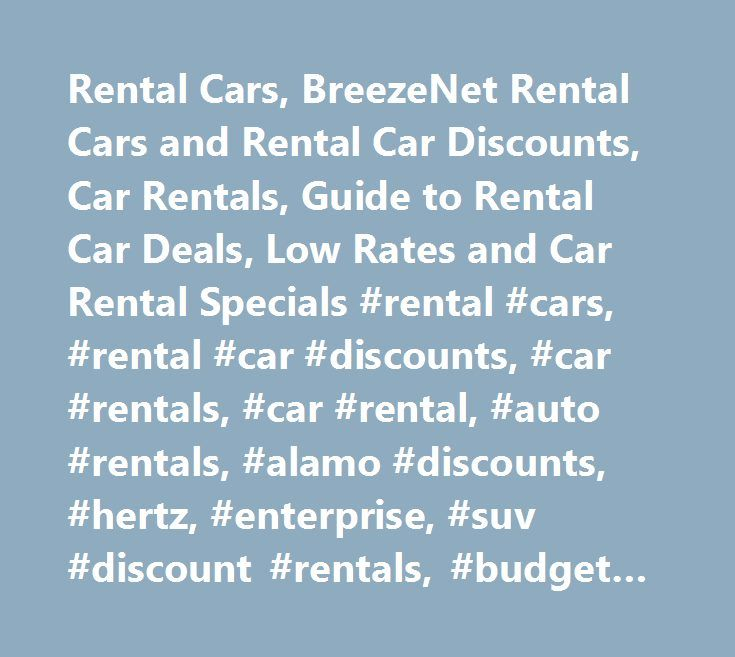 Rental Cars, BreezeNet Rental Cars and Rental Car Discounts, Car Rentals, Guide to Rental Car Deals, Low Rates and Car Rental Specials #rental #cars, #rental #car #discounts, #car #rentals, #car #rental, #auto #rentals, #alamo #discounts, #hertz, #enterprise, #suv #discount #rentals, #budget #deals, #dollar, #thrifty #car #rentals, #avis…
