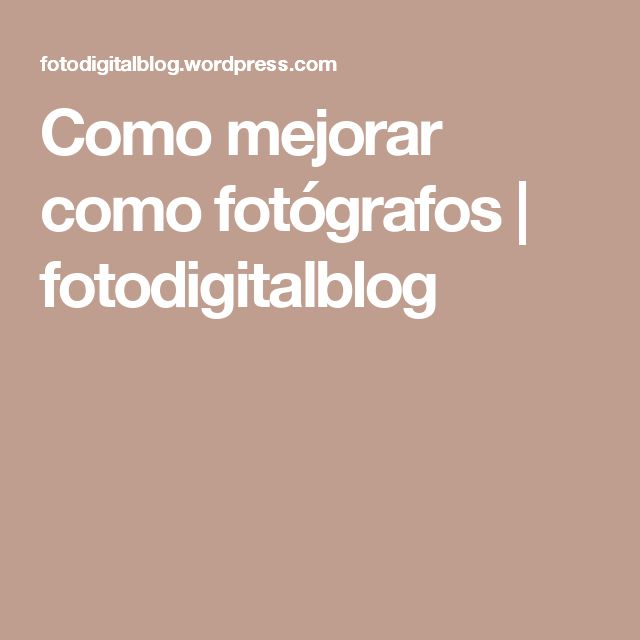 Como mejorar como fotógrafos | fotodigitalblog
