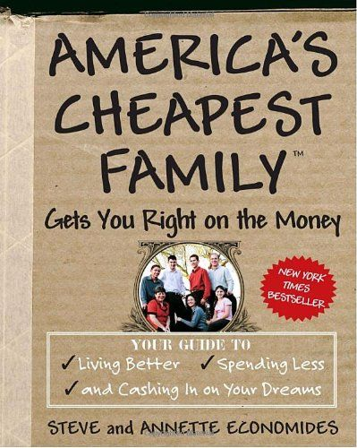 AMERICA'S CHEAPEST FAMILY GETS YOU RIGHT ON THE MONEY: Your Guide to Living Better, Spending Less, and Still Cashing in on Your Dreams