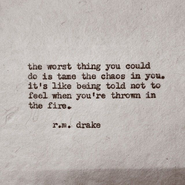 """""""The worst thing you could do is tame the chaos in you"""" - r.m. drake"""