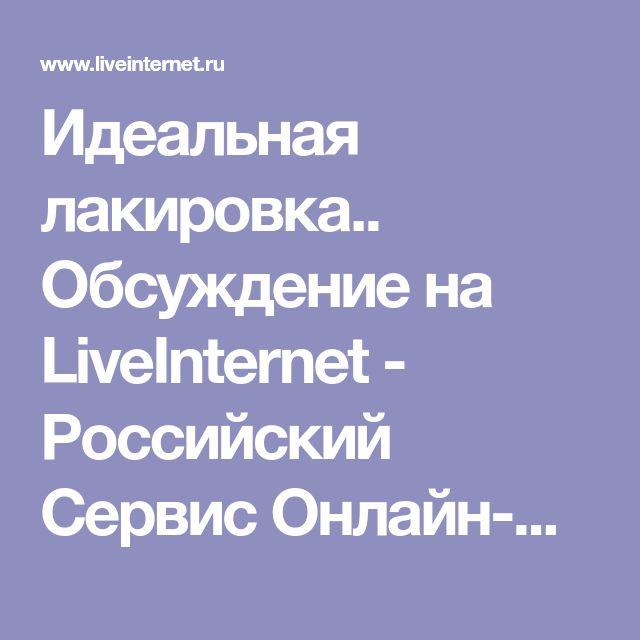 Идеальная лакировка.. Обсуждение на LiveInternet - Российский Сервис Онлайн-Дневников