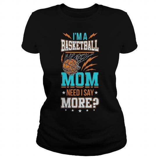 IM A BASKETBALL MOM  NEED I SAY MORE  BASKETBALL T SHIRT DESIGN ONLINE